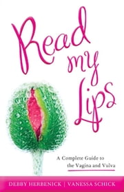 Read My Lips - A Complete Guide to the Vagina and Vulva ebook by Debby Herbenick,Vanessa Schick