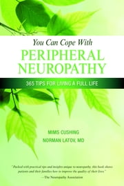 You Can Cope With Peripheral Neuropathy - 365 Tips for Living a Full Life ebook by Mims Cushing,Dr. Norman Latov, MD, PhD