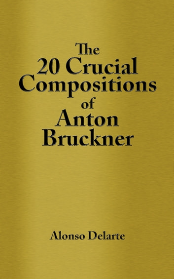 The 20 Crucial Compositions of Anton Bruckner ebook by Alonso Delarte