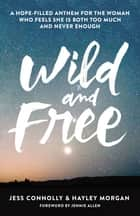 Wild and Free - A Hope-Filled Anthem for the Woman Who Feels She is Both Too Much and Never Enough ebook by Jess Connolly, Hayley Morgan, Jennie Allen
