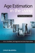 Age Estimation in the Living ebook by Sue Black,Anil Aggrawal,Jason Payne-James