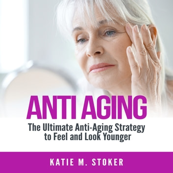 Anti Aging: The Ultimate Anti-Aging Strategy to Feel and Look Younger audiobook by Katie M. Stoker