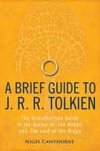 A Brief Guide to J. R. R. Tolkien - A comprehensive introduction to the author of The Hobbit and The Lord of the Rings ebook by