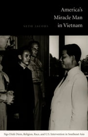 America's Miracle Man in Vietnam - Ngo Dinh Diem, Religion, Race, and U.S. Intervention in Southeast Asia ebook by Seth Jacobs,Gilbert M. Joseph,Emily S. Rosenberg