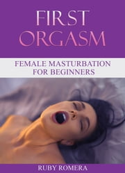 First Orgasm: Female Masturbation for Beginners ebook by Ruby Romera