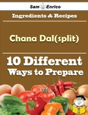 10 Ways to Use Chana Dal(split) (Recipe Book) ebook by Ashlea Felder,Sam Enrico