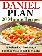 Daniel Diet: 20 Minute Recipes - 25 Delectable, Nutritious, & Fulfilling Meals in Just 20 Minutes ebook by Karen Miller