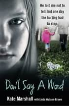 Don't Say a Word - He told me not to tell, but one day the hurting had to stop ebook by Kate Marshall, Linda Watson-Brown