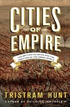 Cities of Empire - The British Colonies and the Creation of the Urban World ebook by Tristram Hunt