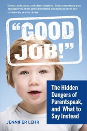 """Good Job!"" - The Hidden Dangers of Parentspeak, and What to Say Instead ebook by Jennifer Lehr"