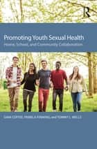 Promoting Youth Sexual Health - Home, School, and Community Collaboration ebook by Gina Coffee, Pamela Fenning, Tommy L. Wells