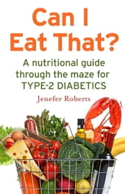 Can I Eat That? - A nutritional guide through the dietary maze for type 2 diabetics ebook by Jenefer Roberts