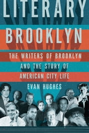 Literary Brooklyn - The Writers of Brooklyn and the Story of American City Life ebook by Evan Hughes