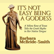 It's Not Easy Being a Goddess - A Yellow Rose of Texas Tells the Greek Myths in Her Native Tongue audiobook by Barbara McBride-Smith