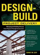 Design-Build Project Delivery - Managing the Building Process from Proposal Through Construction ebook by Sidney M. Levy
