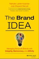 The Brand IDEA - Managing Nonprofit Brands with Integrity, Democracy, and Affinity ebook by Nathalie Laidler-Kylander, Julia Shepard Stenzel