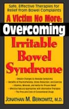 A Victim No More: Overcoming Irritable Bowel Syndrome ebook by Jonathan M. Berkowitz M.D.