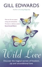 Wild Love - Discover the magical secrets of freedom, joy and unconditional love eBook by Gill Edwards