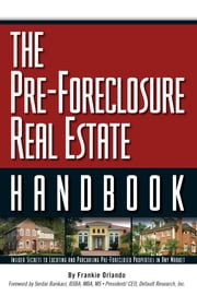 The Pre-Foreclosure Real Estate Handbook - Insider Secrets to Locating And Purchasing Pre-Foreclosed Properties in Any Market ebook by Frankie Orlando