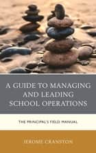 A Guide to Managing and Leading School Operations - The Principal's Field Manual ebook by Jerome Cranston