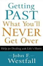 Getting Past What You'll Never Get Over - Help for Dealing with Life's Hurts ebook by John F. Westfall