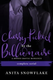 Cherry-Picked by the Billionaire - Complete Serial ebook by Anita Snowflake