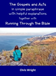 The Gospels and Acts in Simple Paraphrase with Helpful Explanations Together with Running Through the Bible ebook by Chris Wright