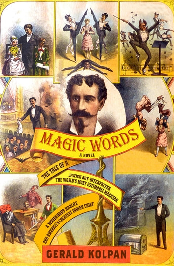 Magic Words - The Tale of a Jewish Boy-Interpreter, the Frontier's Most Estimable Magician, a Murderous Harlot, an ebook by Gerald Kolpan