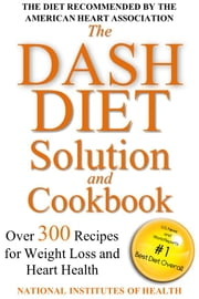 The DASH Diet Solution and Cookbook - Over 300 Recipes for Weight Loss and Heart Health ebook by National Institutes of Health