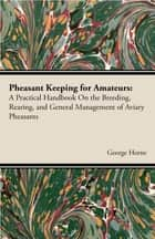 Pheasant Keeping For Amateurs; A Practical Handbook On The Breeding, Rearing, And General Management Of Aviary Pheasants ebook by George Horne