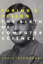 Turing's Vision - The Birth of Computer Science ebook by Chris Bernhardt