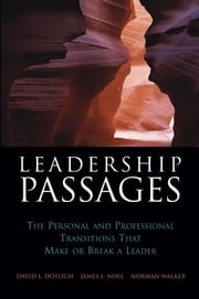 Leadership Passages - The Personal and Professional Transitions That Make or Break a Leader ebook by David L. Dotlich,James L. Noel,Norman Walker