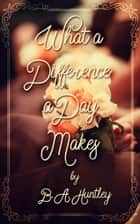 What a Difference a Day Makes ebook by B.A. Huntley