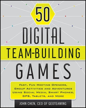 50 Digital Team-Building Games - Fast, Fun Meeting Openers, Group Activities and Adventures using Social Media, Smart Phones, GPS, Tablets, and More ebook by John Chen