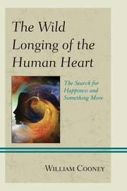 The Wild Longing of the Human Heart - The Search for Happiness and Something More ebook by William Cooney