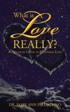 What Is Love Really? - A Practical Guide to Universal Love ebook by Dr. Mary Ann Pellegrino