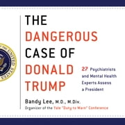 The Dangerous Case of Donald Trump - 27 Psychiatrists and Mental Health Experts Assess a President audiobook by Bandy X. Lee, Robert Jay Lifton, Gail Sheehy,...