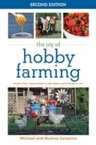 The Joy of Hobby Farming - Grow Food, Raise Animals, and Enjoy a Sustainable Life ebook by Michael Levatino, Audrey Levatino