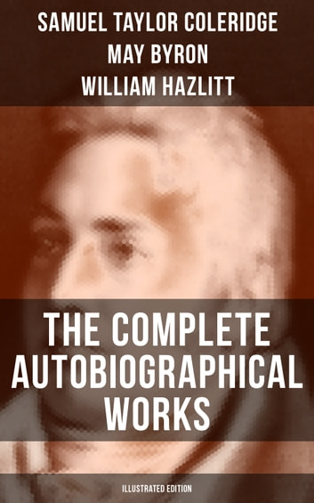 THE COMPLETE AUTOBIOGRAPHICAL WORKS OF S. T. COLERIDGE (Illustrated Edition) - Memoirs, Complete Letters, Literary Introspection, Thoughts and Notes on Poetry (Including Extensive Biographies and Studies on S. T. Coleridge) ebook by Samuel Taylor Coleridge,May Byron,William Hazlitt,James Gillman