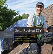 Solar Rooftop DIY: The Homeowner's Guide to Installing Your Own Photovoltaic Energy System (Countryman Know How) ebook by Mike Sullivan