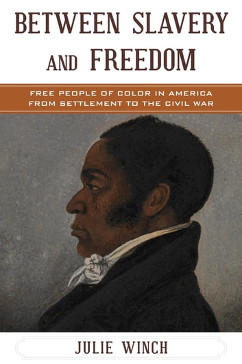 Between Slavery and Freedom - Free People of Color in America From Settlement to the Civil War ebook by Julie Winch
