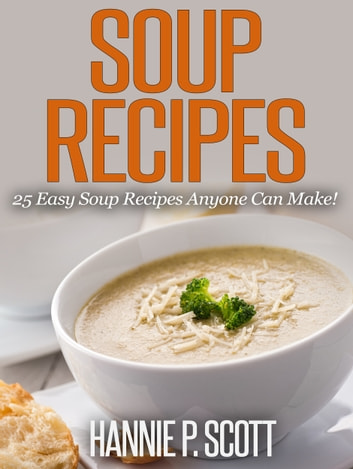 Soup Recipes: 25 Easy Soup Recipes Anyone Can Make! ebook by Hannie P. Scott