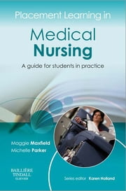 Placement Learning in Medical Nursing - A guide for students in practice ebook by Maggie Maxfield,Michelle Parker,Karen Holland