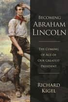 Becoming Abraham Lincoln - The Coming of Age of Our Greatest President ebook by