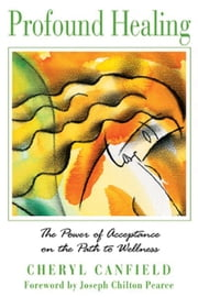 Profound Healing: The Power of Acceptance on the Path to Wellness - The Power of Acceptance on the Path to Wellness ebook by Cheryl Canfield,Joseph Chilton Pearce