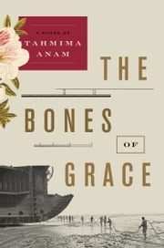 The Bones of Grace - A Novel ebook by Tahmima Anam