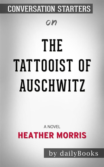 The Tattooist of Auschwitz: A Novel by Heather Morris | Conversation Starters ebook by dailyBooks