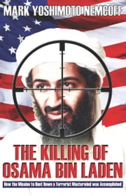 The Killing of Osama Bin Laden: How the Mission to Hunt Down a Terrorist Mastermind was Accomplished ebook by Mark Yoshimoto Nemcoff