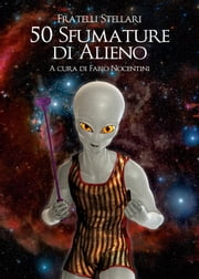 50 Sfumature di Alieno ebook by Fratelli Stellari