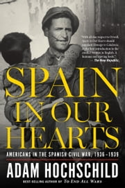 Spain in Our Hearts - Americans in the Spanish Civil War, 1936–1939 ebook by Adam Hochschild